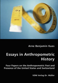 Essays in Anthropometric History - Four Papers on the Anthropometric Past and Presence of the United States and Switzerland by Arne Benjamin Kues