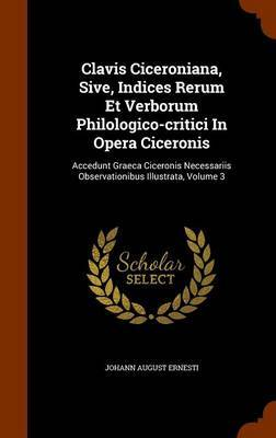 Clavis Ciceroniana, Sive, Indices Rerum Et Verborum Philologico-Critici in Opera Ciceronis by Johann August Ernesti