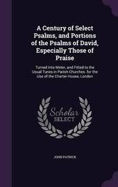 A Century of Select Psalms, and Portions of the Psalms of David, Especially Those of Praise by John Patrick