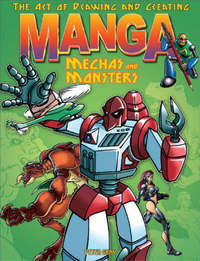 Art of Drawing and Creating Manga: Mechas and Monsters by Peter Gray