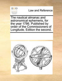The Nautical Almanac and Astronomical Ephemeris, for the Year 1786. Published by Order of the Commissioners of Longitude. Edition the Second by Multiple Contributors