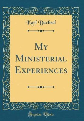 My Ministerial Experiences (Classic Reprint) by Karl Buchsel