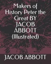 Makers of History Peter the Great by Jacob Abbott (Illustrated) by Jacob Abbott