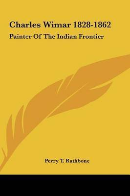 Charles Wimar 1828-1862: Painter of the Indian Frontier by Perry T Rathbone