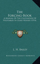 The Forcing-Book: A Manual of the Cultivation of Vegetables in Glass Houses (1914) by L.H.Bailey