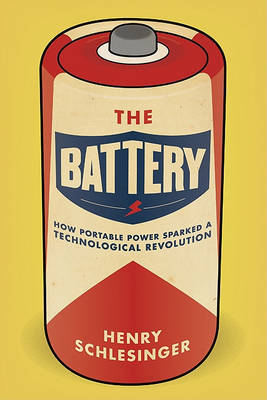 The Battery: How Portable Power Sparked a Technological Revolution by Henry Schlesinger image