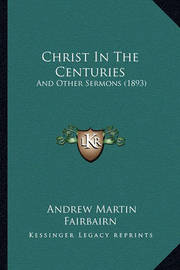 Christ in the Centuries: And Other Sermons (1893) by Andrew Martin Fairbairn