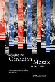 Managing the Canadian Mosaic in Wartime by Ivana Caccia image