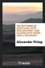 The Proverbs of Scotland; With Explanatory and Illustrative Notes, and a Glossary by Alexander Hislop