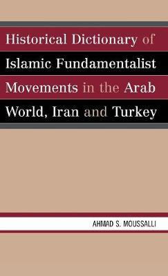Historical Dictionary of Islamic Fundamentalist Movements in the Arab World, Iran, and Turkey by Ahmad S. Moussalli
