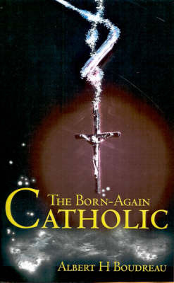 The Born-Again Catholic by Albert H. Boudreau