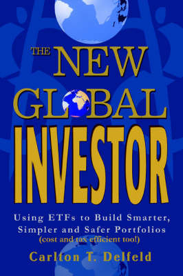 The New Global Investor: Using Etfs to Build Smarter, Simpler and Safer Portfolios by Carlton T Delfeld