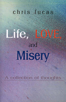 Life, Love, and Misery: A Collection of Thoughts by Chris Lucas