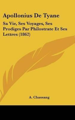 Apollonius De Tyane: Sa Vie, Ses Voyages, Ses Prodiges Par Philostrate Et Ses Lettres (1862)