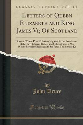 Letters of Queen Elizabeth and King James VI; Of Scotland by John Bruce