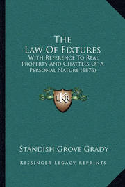 The Law of Fixtures the Law of Fixtures: With Reference to Real Property and Chattels of a Personal Nwith Reference to Real Property and Chattels of a Personal Nature (1876) Ature (1876) by Standish Grove Grady