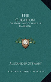 The Creation: Or Moses and Science in Harmony by Alexander Stewart