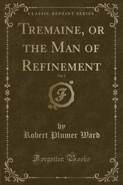 Tremaine, or the Man of Refinement, Vol. 1 (Classic Reprint) by Robert Plumer Ward