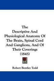 The Descriptive and Physiological Anatomy of the Brain, Spinal Cord and Ganglions, and of Their Coverings (1845) by Robert Bentley Todd image