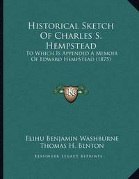 Historical Sketch of Charles S. Hempstead: To Which Is Appended a Memoir of Edward Hempstead (1875) by Elihu Benjamin Washburne