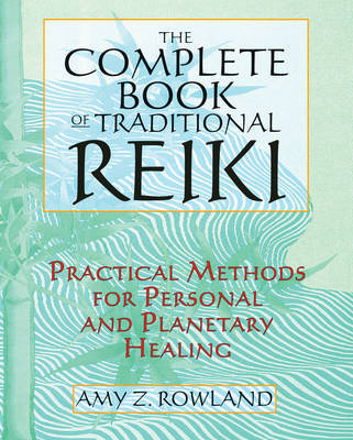 The Complete Book of Traditional Reiki: Practical Methods for Personal and Planetary Healing by Amy Zaffarano Rowland