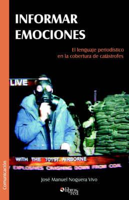 Informar Emociones. El Lenguaje Periodistico En La Cobertura De Catastrofes by Jose Manuel Noguera Vivo