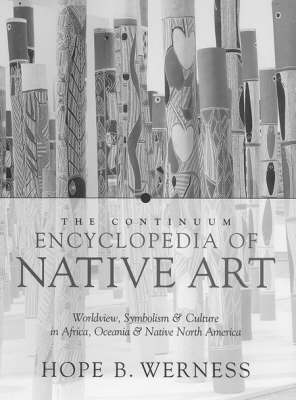 The Continuum Encyclopedia of Native Art: Worldview, Symbolism and Culture in Africa, Oceania and North America by Hope B. Werness