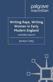 Writing Rape, Writing Women in Early Modern England by Jocelyn Catty