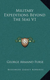 Military Expeditions Beyond the Seas V1 by George Armand Furse