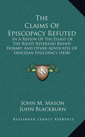 The Claims of Episcopacy Refuted: In a Review of the Essays of the Right Reverend Bishop Hobart, and Other Advocates of Diocesan Episcopacy (1838) by John M Mason