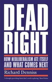 Dead Right: How Neoliberalism Ate Itself and What Comes Next by Richard Denniss