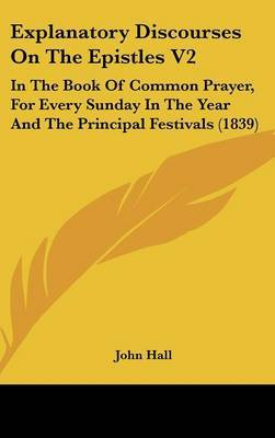 Explanatory Discourses on the Epistles V2: In the Book of Common Prayer, for Every Sunday in the Year and the Principal Festivals (1839) by John Hall image