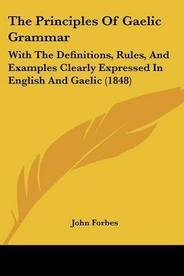 The Principles of Gaelic Grammar: With the Definitions, Rules, and Examples Clearly Expressed in English and Gaelic (1848) by John Forbes