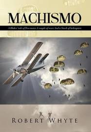 Machismo: A Blokes' Tale of Two Mates a Couple of Wars and a Stack of Helicopters by Robert Whyte