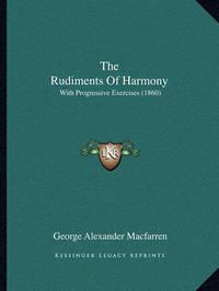 The Rudiments of Harmony: With Progressive Exercises (1860) by George Alexander Macfarren