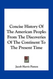 Concise History of the American People: From the Discoveries of the Continent to the Present Time by Jacob Harris Patton