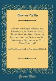 A Plain and Easie Method for Preserving, by God's Blessing, Those That Are Well from the Infection of the Plague, or Any Contagious Distemper, in City, Camp, Fleet, &c by Thomas Willis image