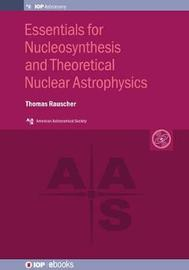 Essentials for Nucleosynthesis and Theoretical Nuclear Astrophysics by Thomas Rauscher