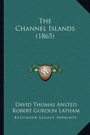 The Channel Islands (1865) by David Thomas Ansted