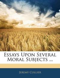 Essays Upon Several Moral Subjects ... by Jeremy Collier