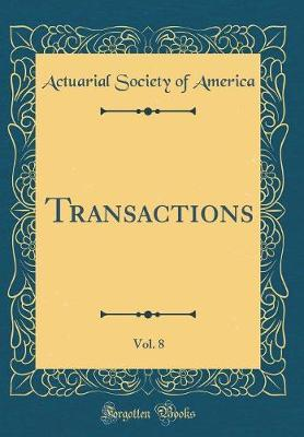 Transactions, Vol. 8 (Classic Reprint) by Actuarial Society of America