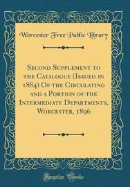 Second Supplement to the Catalogue (Issued in 1884) of the Circulating and a Portion of the Intermediate Departments, Worcester, 1896 (Classic Reprint) by Worcester Free Public Library image