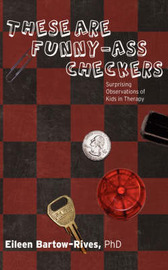 These Are Funny-Ass Checkers: Surprising Observations of Kids in Therapy by Eileen Bartow-Rives