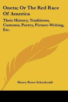 Oneta; Or the Red Race of America: Their History, Traditions, Customs, Poetry, Picture-Writing, Etc. by Henry Rowe Schoolcraft