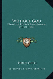 Without God Without God: Negative Science and Natural Ethics (1883) Negative Science and Natural Ethics (1883) by Percy Greg