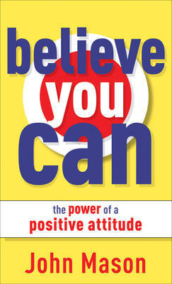 Believe You Can - The Power of a Positive Attitude by John Mason