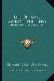 Life of James Mursell Phillippo: Missionary in Jamaica (1881) by Edward Bean Underhill
