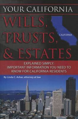 Your California Wills, Trusts, & Estates Explained Simply by Linda C Ashar