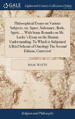Philosophical Essays on Various Subjects, Viz. Space, Substance, Body, Spirit, ... with Some Remarks on Mr. Locke's Essay on the Human Understanding. to Which Is Subjoined a Brief Scheme of Ontology the Second Edition, Corrected by Isaac Watts image