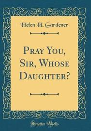 Pray You, Sir, Whose Daughter? (Classic Reprint) by Helen H. Gardener